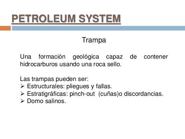 PETROLEUM SYSTEM Trampa Una formación geológica capaz de contener hidrocarburos usando una roca sello. Las trampas pueden ...