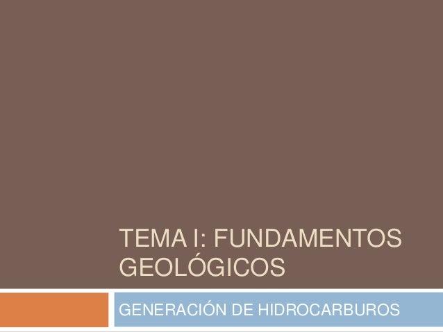TEMA I: FUNDAMENTOS GEOLÓGICOS GENERACIÓN DE HIDROCARBUROS