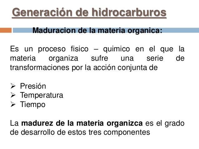 Generación de hidrocarburos Maduracion de la materia organica: Es un proceso fisico – quimico en el que la materia organiz...