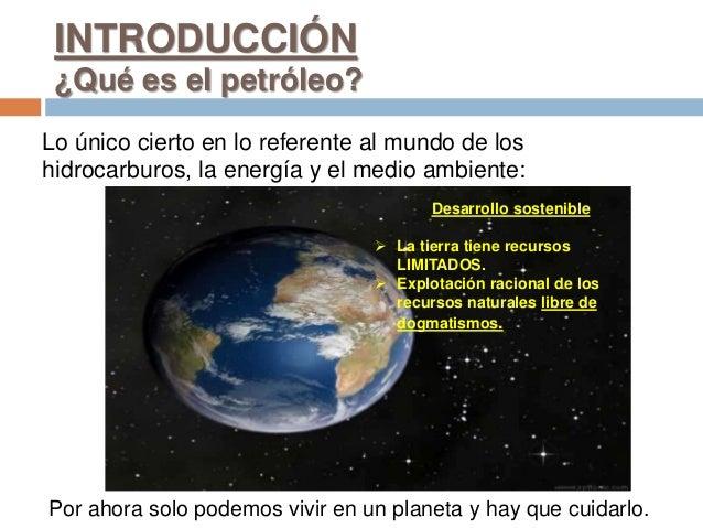 INTRODUCCIÓN ¿Qué es el petróleo? Lo único cierto en lo referente al mundo de los hidrocarburos, la energía y el medio amb...
