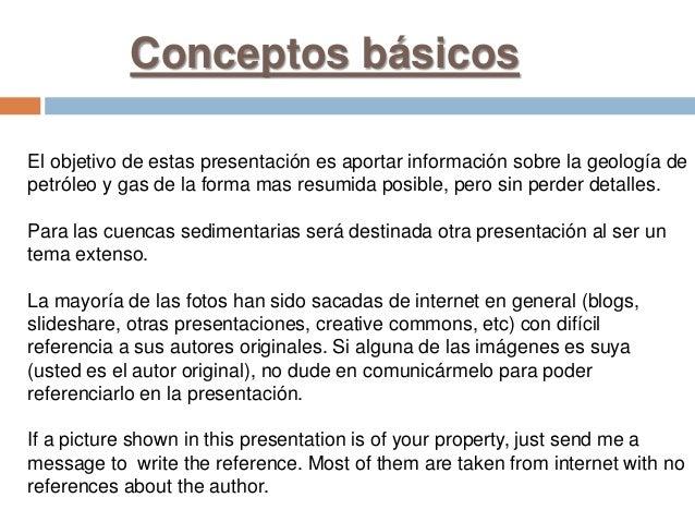 Conceptos básicos El objetivo de estas presentación es aportar información sobre la geología de petróleo y gas de la forma...