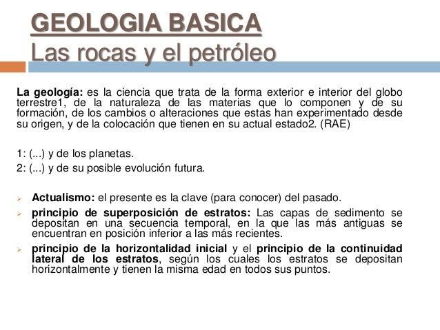 GEOLOGIA BASICA Las rocas y el petróleo La geología: es la ciencia que trata de la forma exterior e interior del globo ter...