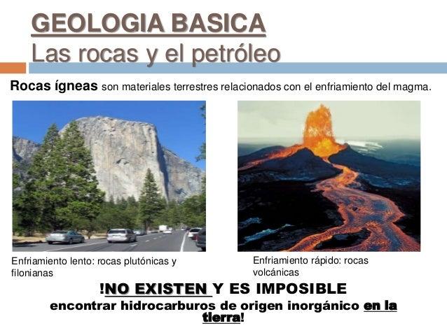 GEOLOGIA BASICA Las rocas y el petróleo Rocas ígneas son materiales terrestres relacionados con el enfriamiento del magma....