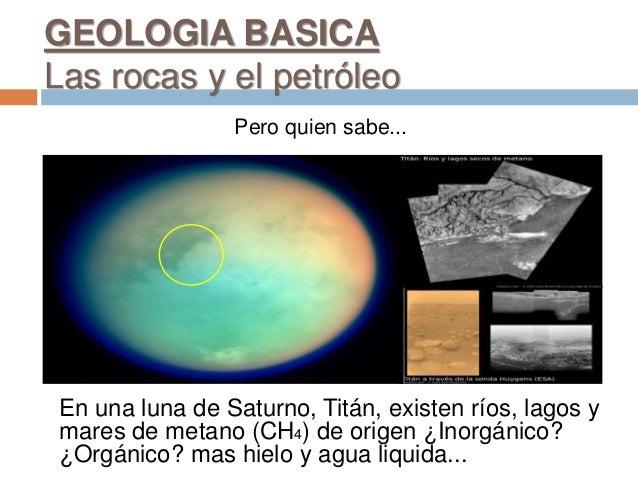 Pero quien sabe... En una luna de Saturno, Titán, existen ríos, lagos y mares de metano (CH4) de origen ¿Inorgánico? ¿Orgá...