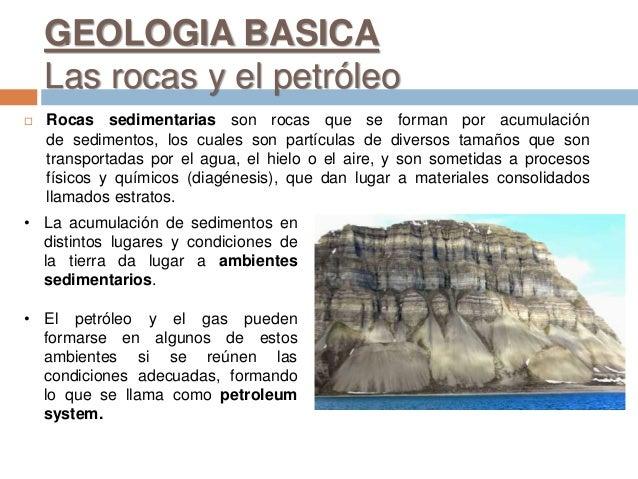 GEOLOGIA BASICA Las rocas y el petróleo  Rocas sedimentarias son rocas que se forman por acumulación de sedimentos, los c...