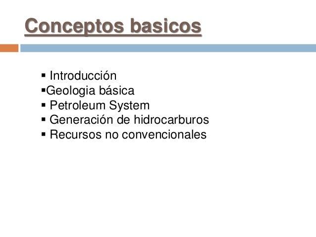 Conceptos basicos  Introducción Geologia básica  Petroleum System  Generación de hidrocarburos  Recursos no convencio...