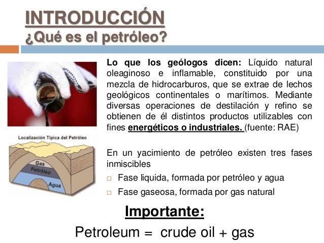 INTRODUCCIÓN ¿Qué es el petróleo? Lo que los geólogos dicen: Líquido natural oleaginoso e inflamable, constituido por una ...