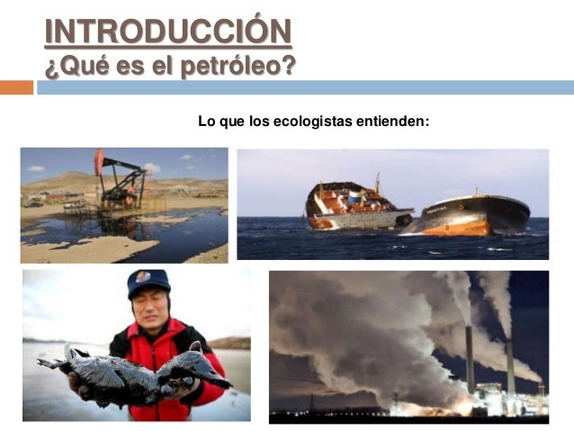 Lo que los ecologistas entienden: INTRODUCCIÓN ¿Qué es el petróleo?