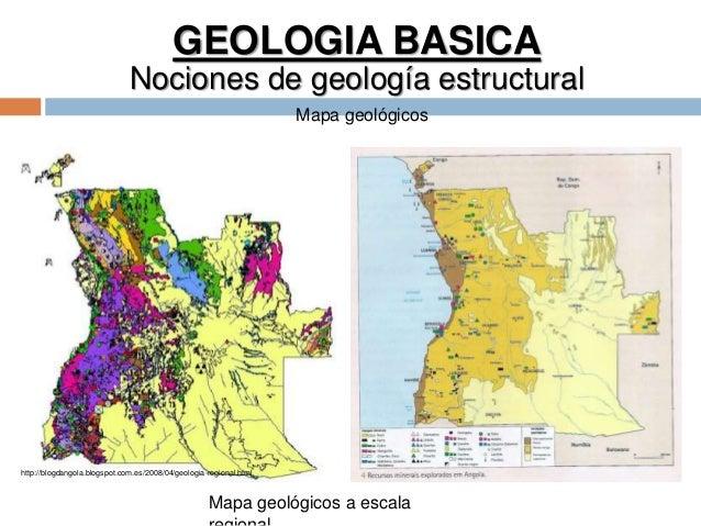 GEOLOGIA BASICA Nociones de geología estructural Mapa geológicos Mapa geológicos a escala http://blogdangola.blogspot.com....