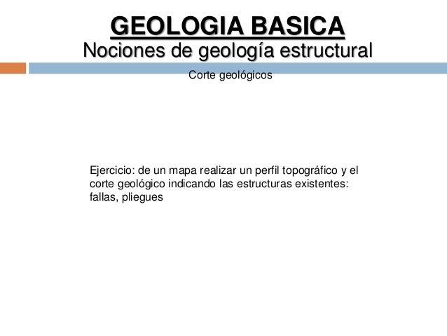 GEOLOGIA BASICA Nociones de geología estructural Corte geológicos Ejercicio: de un mapa realizar un perfil topográfico y e...