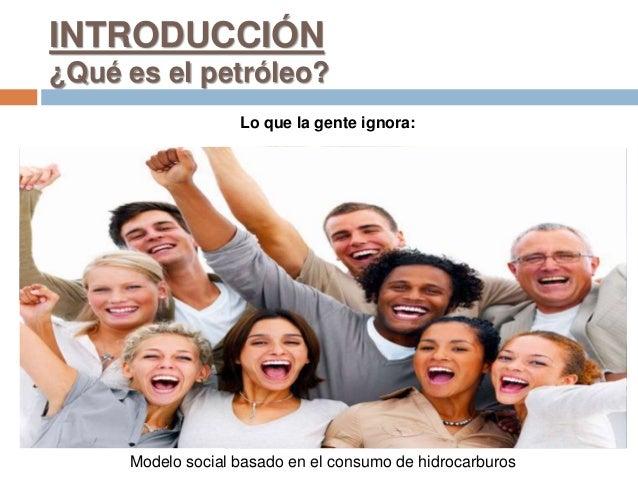 Lo que la gente ignora: Modelo social basado en el consumo de hidrocarburos INTRODUCCIÓN ¿Qué es el petróleo?