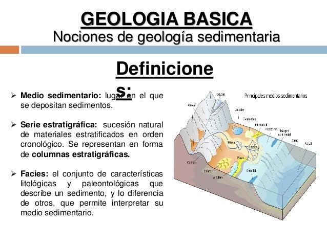 GEOLOGIA BASICA Nociones de geología sedimentaria  Medio sedimentario: lugar en el que se depositan sedimentos.  Serie e...