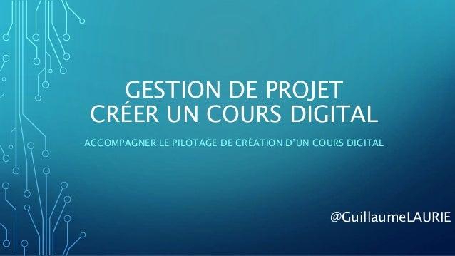 GESTION DE PROJET CRÉER UN COURS DIGITAL ACCOMPAGNER LE PILOTAGE DE CRÉATION D'UN COURS DIGITAL @GuillaumeLAURIE
