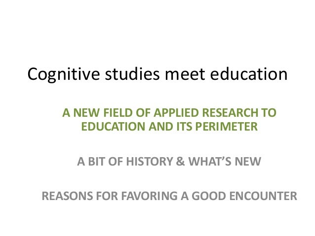 Cognitive studies meet education A NEW FIELD OF APPLIED RESEARCH TO EDUCATION AND ITS PERIMETER A BIT OF HISTORY & WHAT'S ...