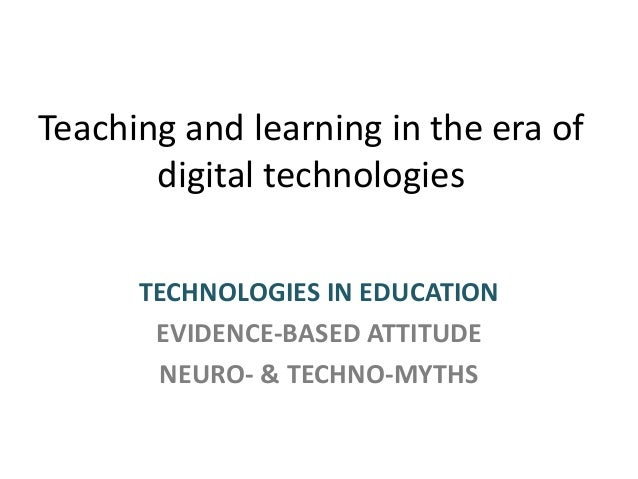 Teaching and learning in the era of digital technologies TECHNOLOGIES IN EDUCATION EVIDENCE-BASED ATTITUDE NEURO- & TECHNO...