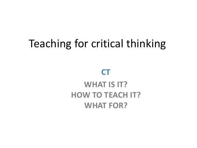 Teaching for critical thinking CT WHAT IS IT? HOW TO TEACH IT? WHAT FOR?