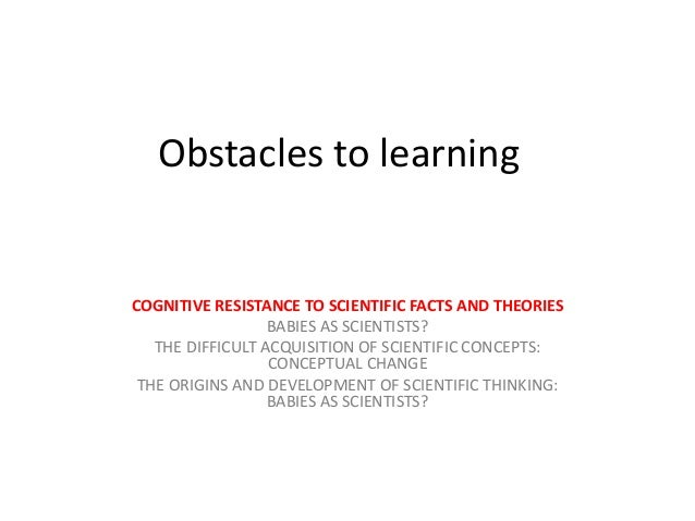 Obstacles to learning COGNITIVE RESISTANCE TO SCIENTIFIC FACTS AND THEORIES BABIES AS SCIENTISTS? THE DIFFICULT ACQUISITIO...