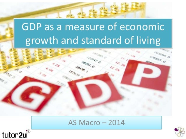 GDP as a measure of economic growth and standard of living AS Macro – 2014