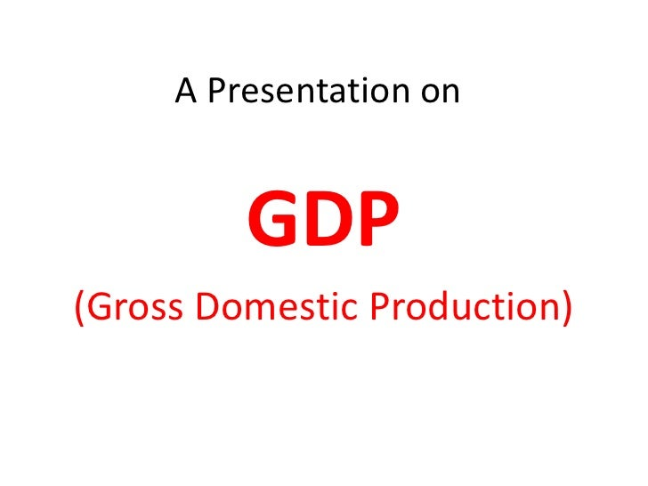 A Presentation on            GDP (Gross Domestic Production)