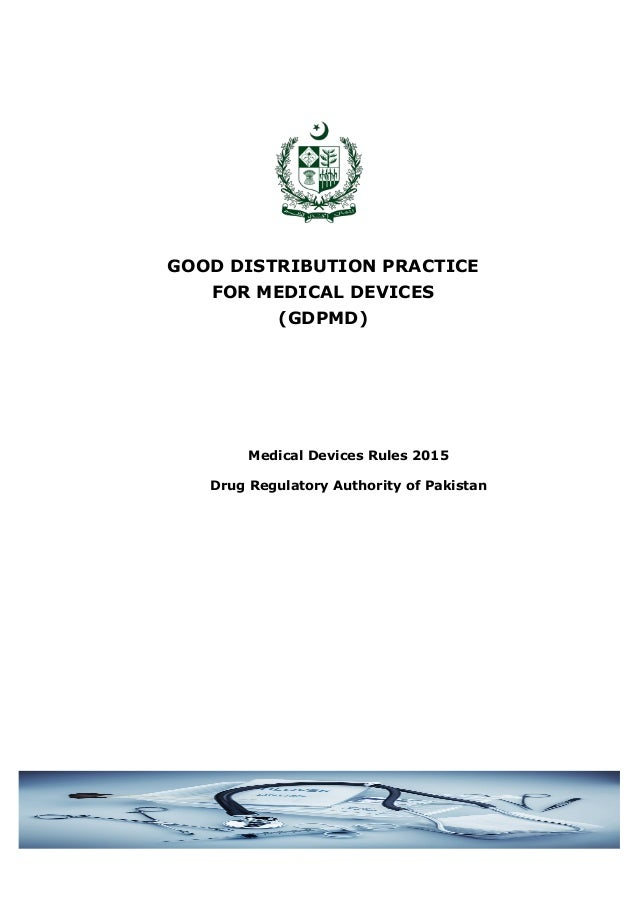 GOOD DISTRIBUTION PRACTICE FOR MEDICAL DEVICES (GDPMD) Medical Devices Rules 2015 Drug Regulatory Authority of Pakistan
