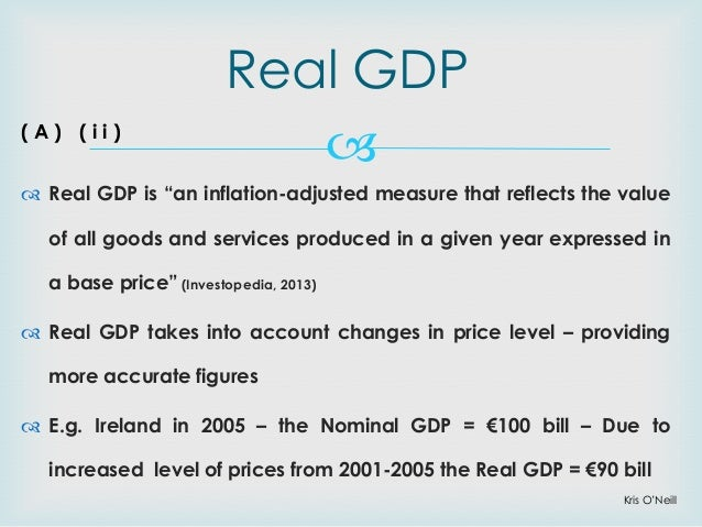 the real meaning of gdp The nominal gdp is the total amount of money spent on gdp, the real gdp (like how the word real is often used in economics) tries to correct this number for inflation for example, if the prices rise by 2% (meaning, everything costs 2% more), and the nominal gdp grows by 5%, the real gdp growth is still only 3%.
