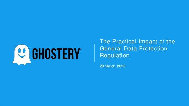 The Practical Impact of the General Data Protection Regulation 23 March, 2016