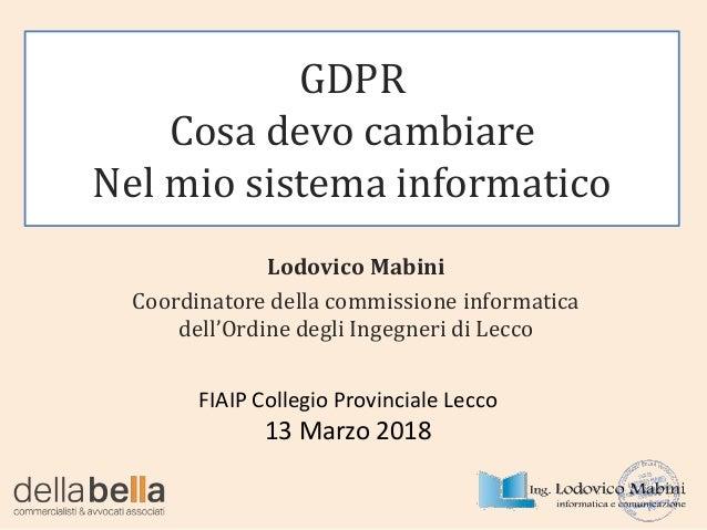 GDPR Cosa devo cambiare Nel mio sistema informatico FIAIP Collegio Provinciale Lecco 13 Marzo 2018 Lodovico Mabini Coordin...