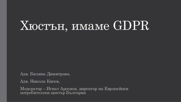 Хюстън, имаме GDPR дв. иляна имитрова, дв. икола Кисов, одератор – гнат рсенов, директор на вропейски потребителски център...