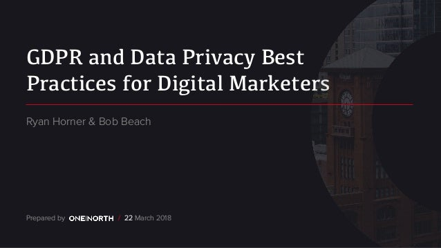 GDPR and Data Privacy Best Practices for Digital Marketers Prepared by / 22 March 2018 Ryan Horner & Bob Beach