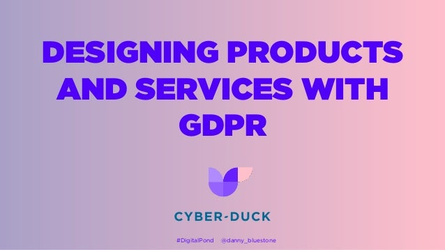 DESIGNING PRODUCTS AND SERVICES WITH GDPR #DigitalPond @danny_bluestone