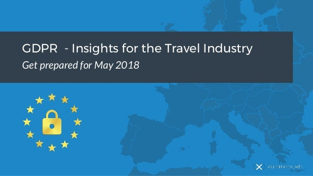 GDPR - Insights for the Travel Industry Get prepared for May 2018