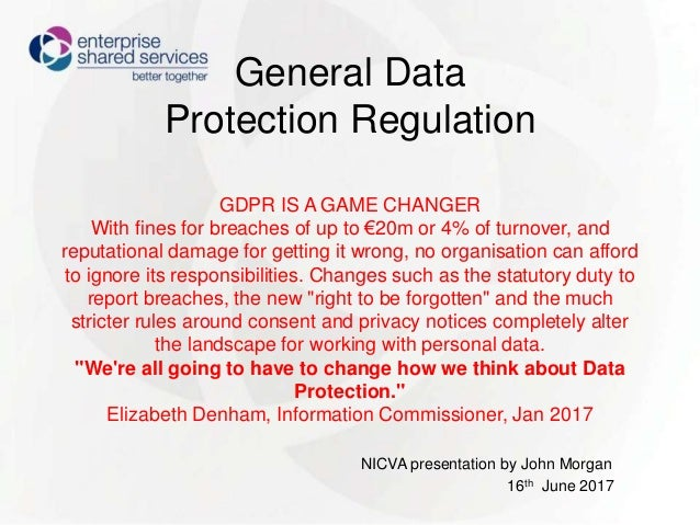 General Data Protection Regulation GDPR IS A GAME CHANGER With fines for breaches of up to €20m or 4% of turnover, and rep...