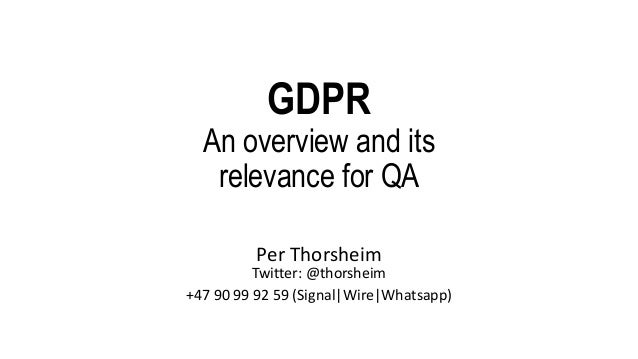 GDPR An overview and its relevance for QA Per Thorsheim Twitter: @thorsheim +47 90 99 92 59 (Signal|Wire|Whatsapp)