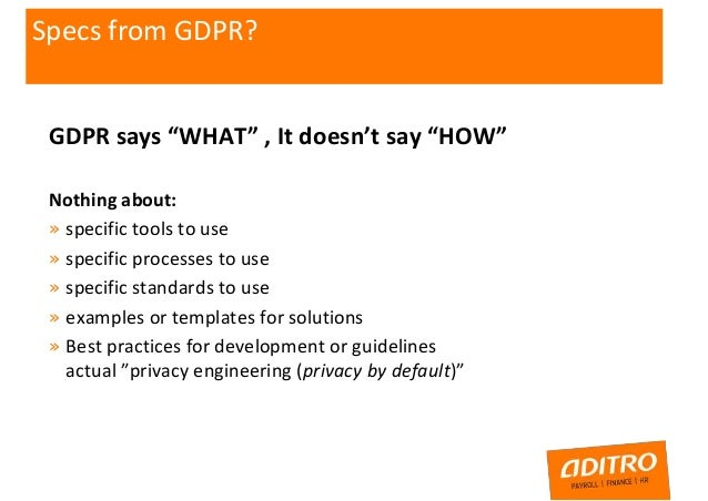 """GDPR says """"WHAT"""" , It doesn't say """"HOW"""" Nothing about: » specific tools to use » specific processes to use » specific stan..."""