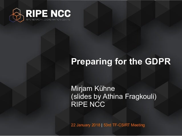 22 January 2018 | 53rd TF-CSIRT Meeting Mirjam Kühne (slides by Athina Fragkouli) RIPE NCC Preparing for the GDPR