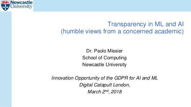 Dr. Paolo Missier School of Computing Newcastle University Innovation Opportunity of the GDPR for AI and ML Digital Catapu...