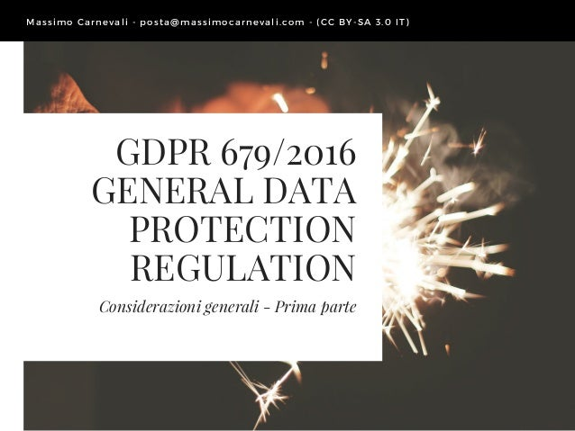 GDPR 679/2016 GENERAL DATA PROTECTION REGULATION Considerazioni generali - Prima parte Massimo Carnevali - posta@ massimoc...