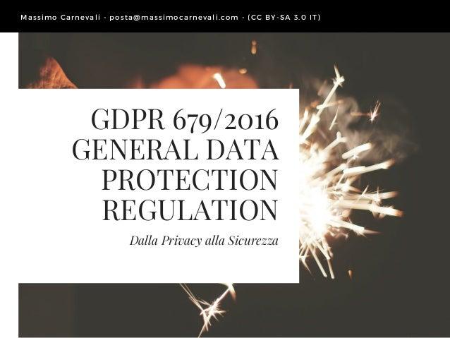GDPR 679/2016 GENERAL DATA PROTECTION REGULATION Dalla Privacy alla Sicurezza Massimo Carnevali - posta@ massimocarnevali....