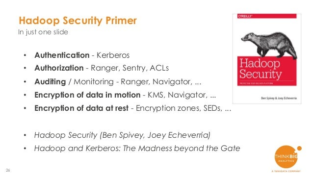 26 Hadoop Security Primer In just one slide • Authentication - Kerberos • Authorization - Ranger, Sentry, ACLs • Auditing ...