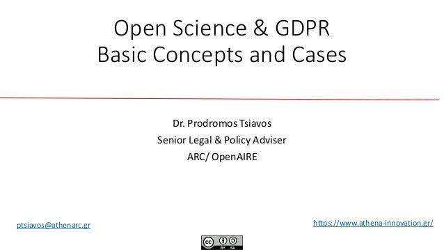 Open Science & GDPR Basic Concepts and Cases Dr. Prodromos Tsiavos Senior Legal & Policy Adviser ARC/ ΟpenAIRE https://www...