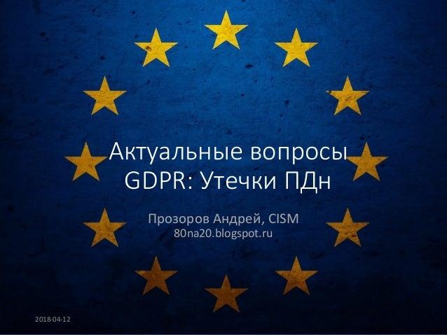 Актуальные вопросы GDPR: Утечки ПДн Прозоров Андрей, CISM 80na20.blogspot.ru 2018-04-12
