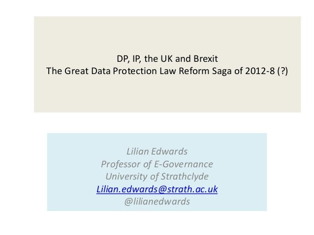 DP, IP, the UK and Brexit The Great Data Protection Law Reform Saga of 2012-8 (?) Lilian Edwards Professor of E-Governance...