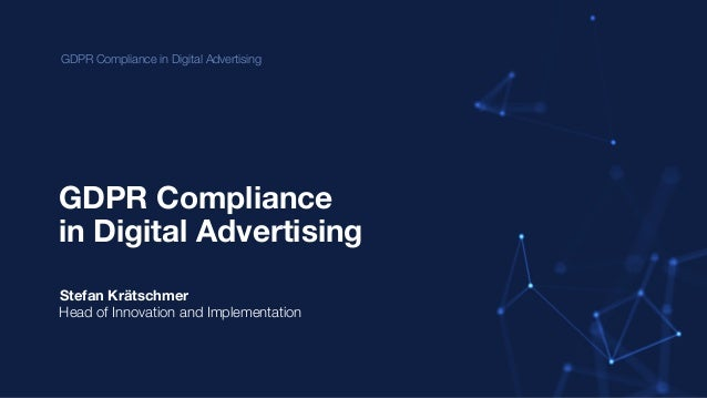 GDPR Compliance in Digital Advertising GDPR Compliance Stefan Krätschmer Head of Innovation and Implementation in Digital ...