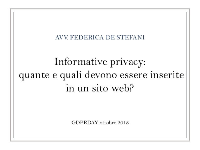 AVV. FEDERICA DE STEFANI GDPRDAY ottobre 2018 Informative privacy: quante e quali devono essere inserite in un sito web?