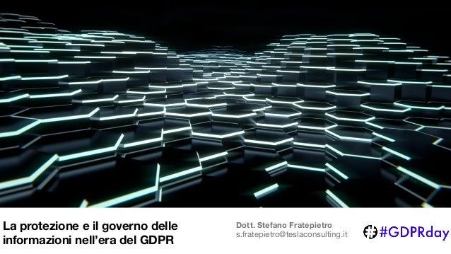 Dott. Stefano Fratepietro s.fratepietro@teslaconsulting.it La protezione e il governo delle informazioni nell'era del GDPR