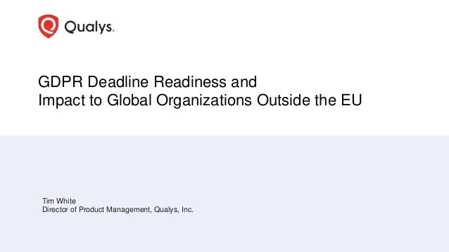 GDPR Deadline Readiness and Impact to Global Organizations Outside the EU Tim White Director of Product Management, Qualys...