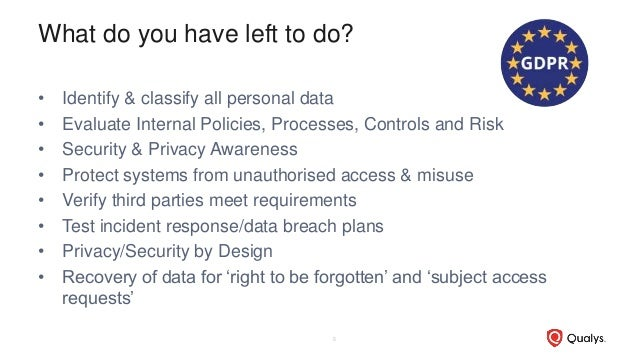 What do you have left to do? • Identify & classify all personal data • Evaluate Internal Policies, Processes, Controls and...
