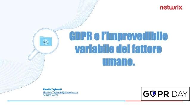 Maurizio Taglioretti Maurizio.Taglioretti@Netwrix.com 346 866 44 20 GDPR e l'imprevedibile variabile del fattore umano.