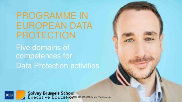 1 PROGRAMME IN EUROPEAN DATA PROTECTION Five domains of competences for Data Protection activities Copyright 2017 SBS-EM, ...
