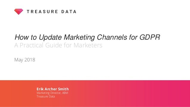 How to Update Marketing Channels for GDPR A Practical Guide for Marketers May 2018 Erik Archer Smith Marketing Director, A...